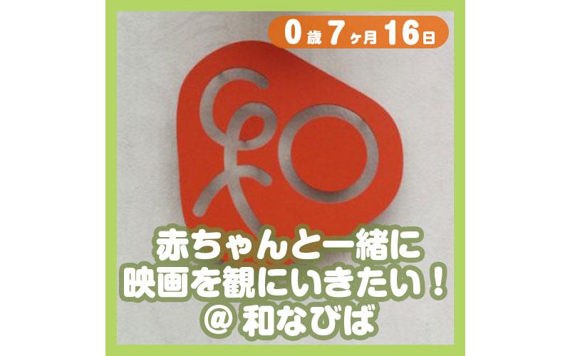 0-07-16_赤ちゃんと一緒に映画を観にいきたい!@和なびば_800