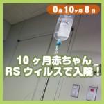 0-10-08_10ヶ月赤ちゃん、RSウィルスで入院!_500