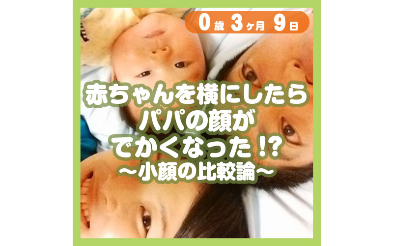 0-03-09_赤ちゃんを横にしたらパパの顔がでかくなった!?〜小顔の比較論〜_800